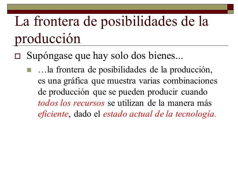 La frontera de posibilidades de la producción Supóngase que hay solo dos bienes...