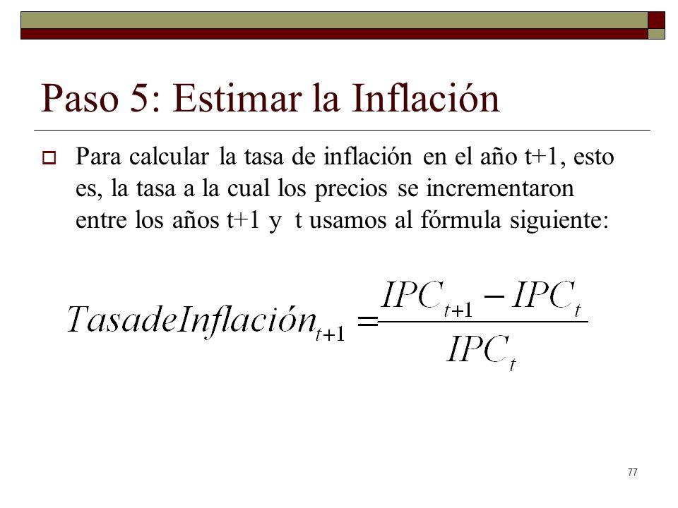 Paso 5: Estimar la Inflación Para calcular la tasa de inflación en el año t+1, esto es, la tasa a la cual los precios se incrementaron entre los años t+1 y t usamos al fórmula siguiente: 77