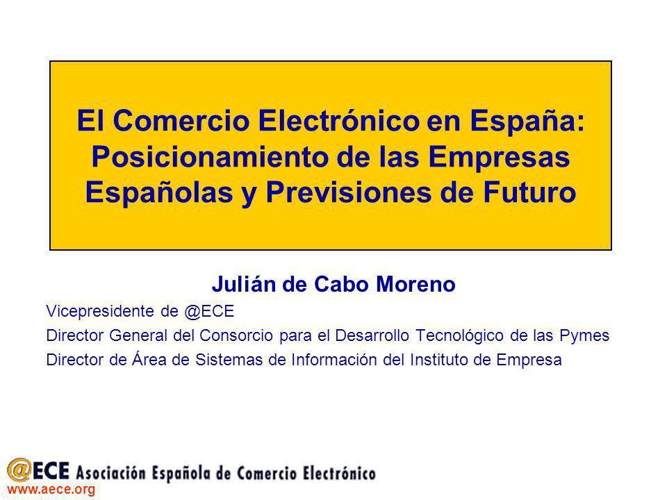 www.aece.org El Comercio Electrónico en España: Posicionamiento de las Empresas Españolas y Previsiones de Futuro Julián de Cabo Moreno Vicepresidente