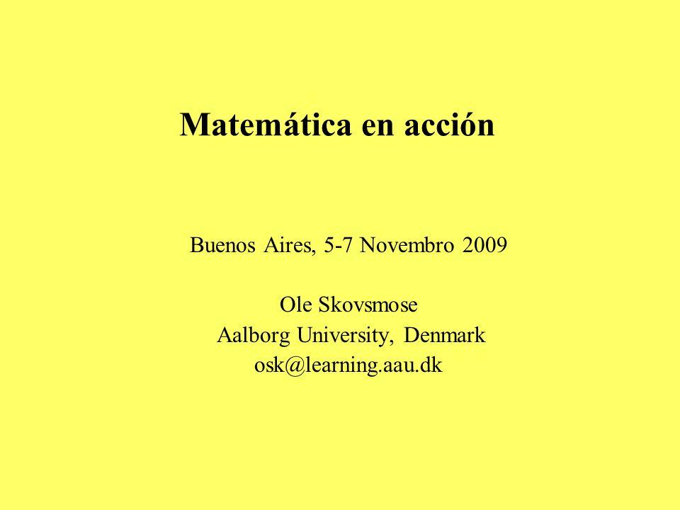 Matemática en acción Buenos Aires, 5-7 Novembro 2009 Ole Skovsmose Aalborg University, Denmark osk@learning.aau.dk