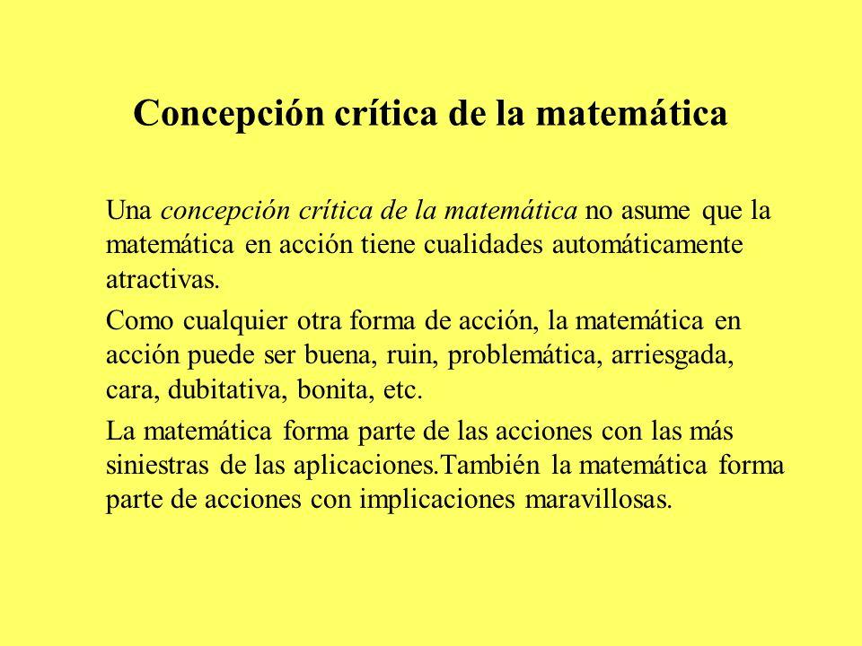 Concepción crítica de la matemática Una concepción crítica de la matemática no asume que la matemática en acción tiene cualidades automáticamente atra
