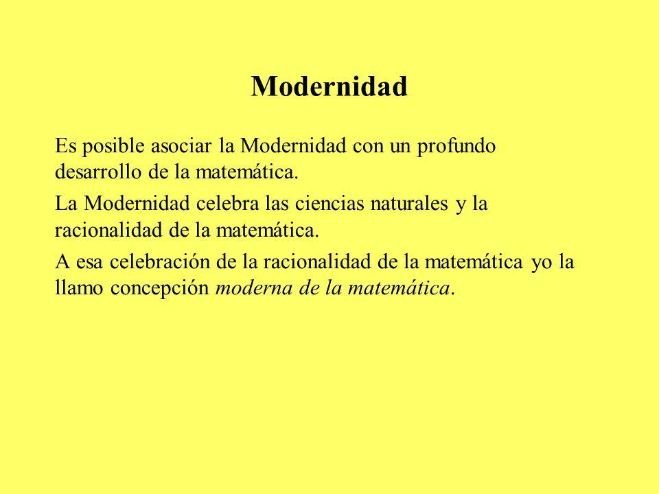 Modernidad Es posible asociar la Modernidad con un profundo desarrollo de la matemática. La Modernidad celebra las ciencias naturales y la racionalida