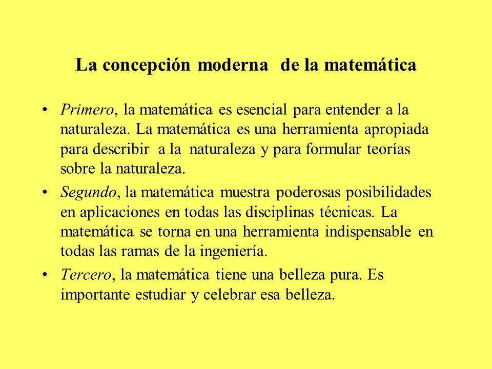 La concepción moderna de la matemática Primero, la matemática es esencial para entender a la naturaleza. La matemática es una herramienta apropiada pa