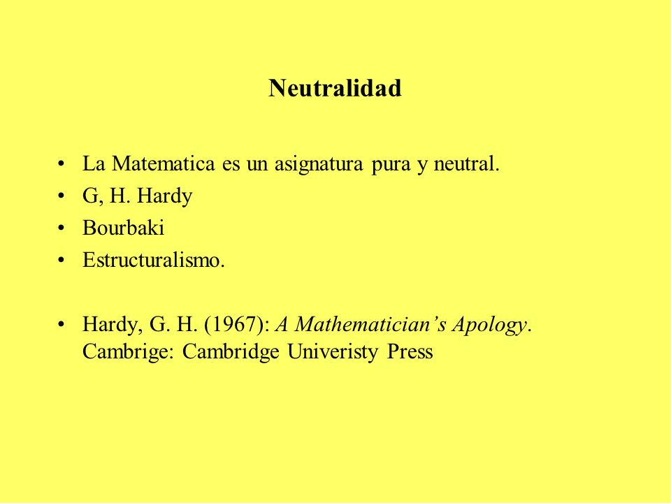 Neutralidad La Matematica es un asignatura pura y neutral. G, H. Hardy Bourbaki Estructuralismo. Hardy, G. H. (1967): A Mathematicians Apology. Cambri