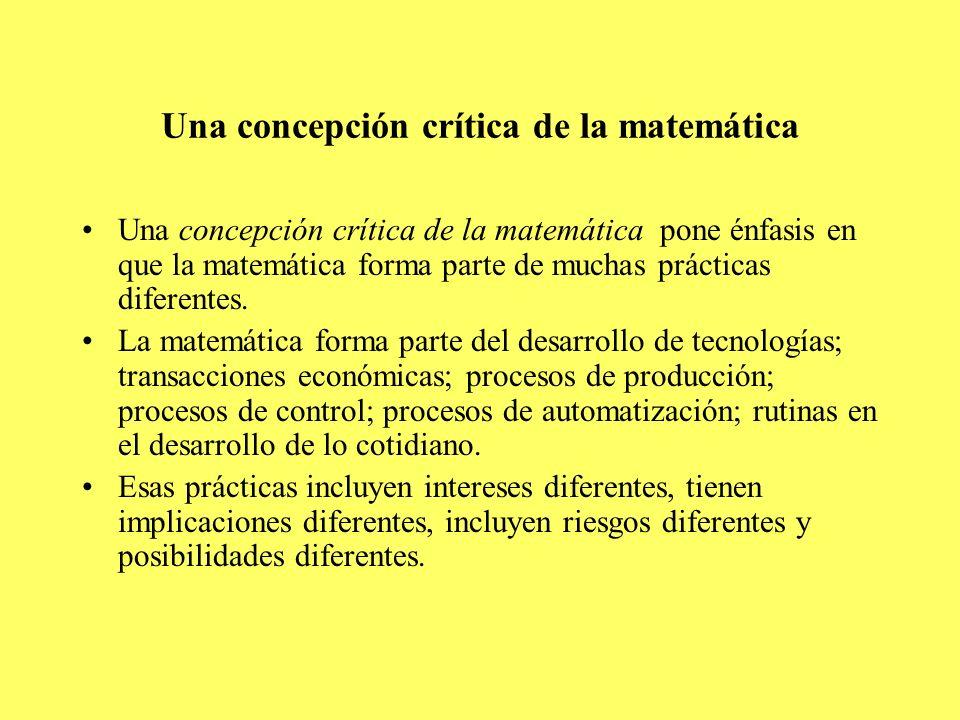 Una concepción crítica de la matemática Una concepción crítica de la matemática pone énfasis en que la matemática forma parte de muchas prácticas dife