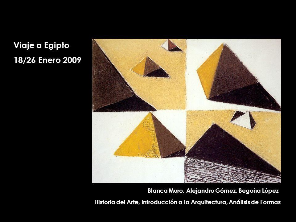Viaje a Egipto 18/26 Enero 2009 Historia del Arte, Introducción a la Arquitectura, Análisis de Formas Blanca Muro, Alejandro Gómez, Begoña López
