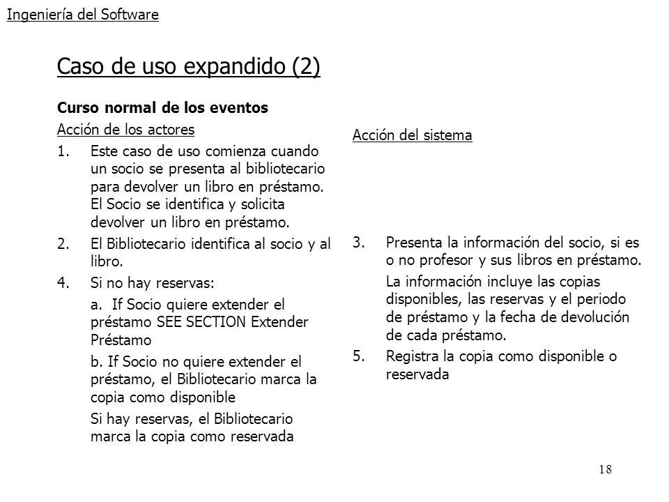 18 Ingeniería del Software Caso de uso expandido (2) Curso normal de los eventos Acción de los actores 1.Este caso de uso comienza cuando un socio se