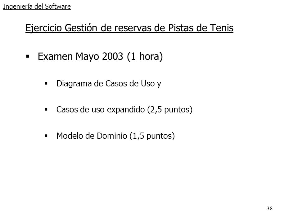 38 Ingeniería del Software Ejercicio Gestión de reservas de Pistas de Tenis Examen Mayo 2003 (1 hora) Diagrama de Casos de Uso y Casos de uso expandid