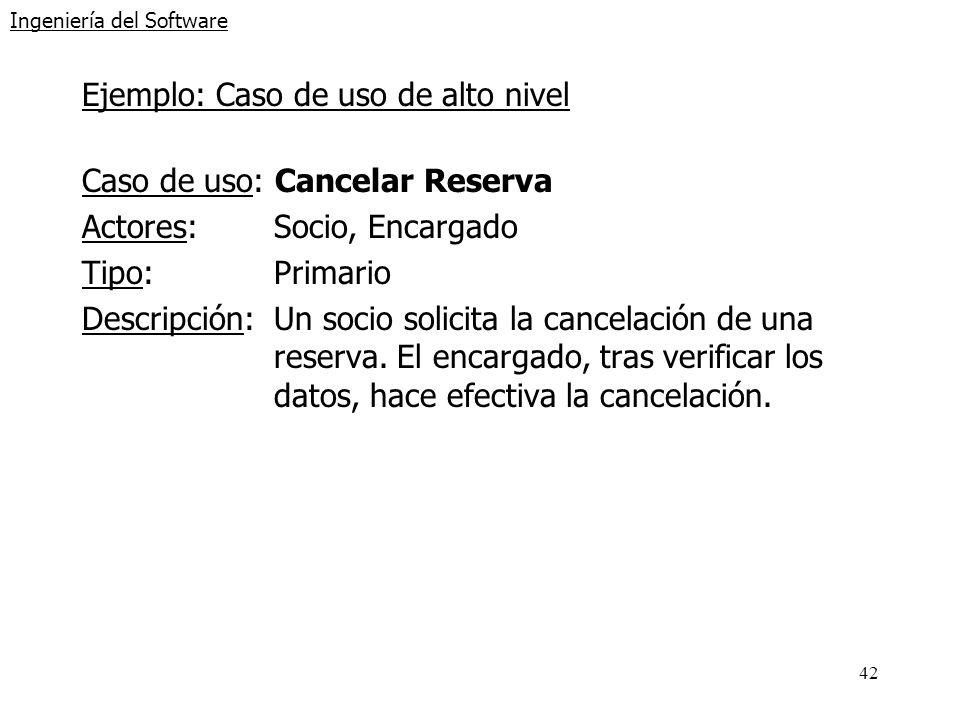 42 Ingeniería del Software Ejemplo: Caso de uso de alto nivel Caso de uso: Cancelar Reserva Actores:Socio, Encargado Tipo:Primario Descripción:Un soci