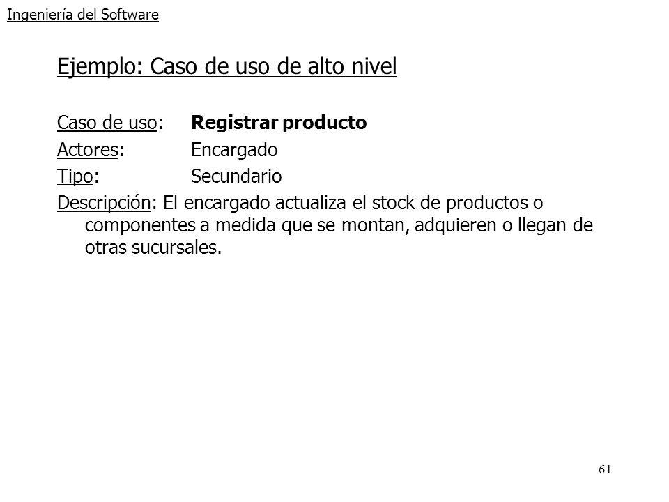 61 Ingeniería del Software Ejemplo: Caso de uso de alto nivel Caso de uso: Registrar producto Actores:Encargado Tipo:Secundario Descripción: El encarg