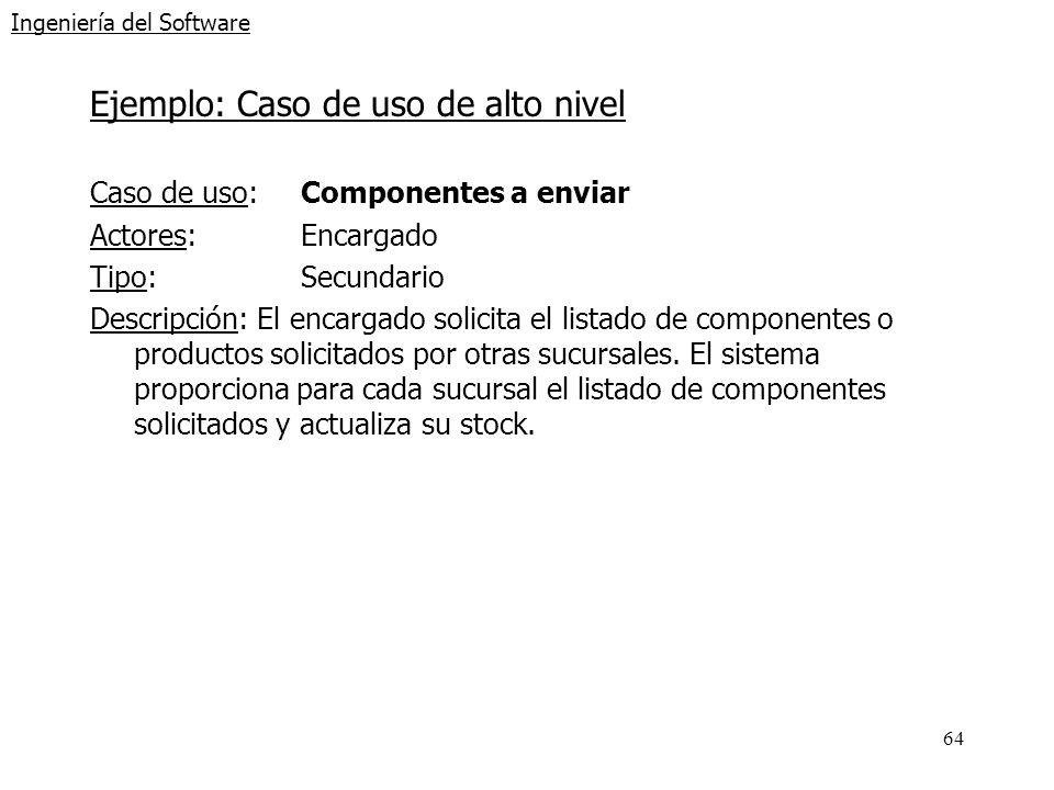 64 Ingeniería del Software Ejemplo: Caso de uso de alto nivel Caso de uso: Componentes a enviar Actores:Encargado Tipo:Secundario Descripción: El enca