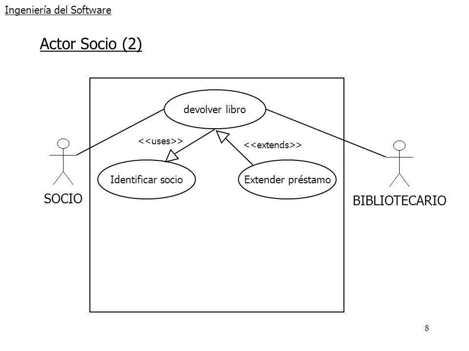 8 Ingeniería del Software Actor Socio (2) SOCIOBIBLIOTECARIO devolver libro Identificar socio > Extender préstamo >