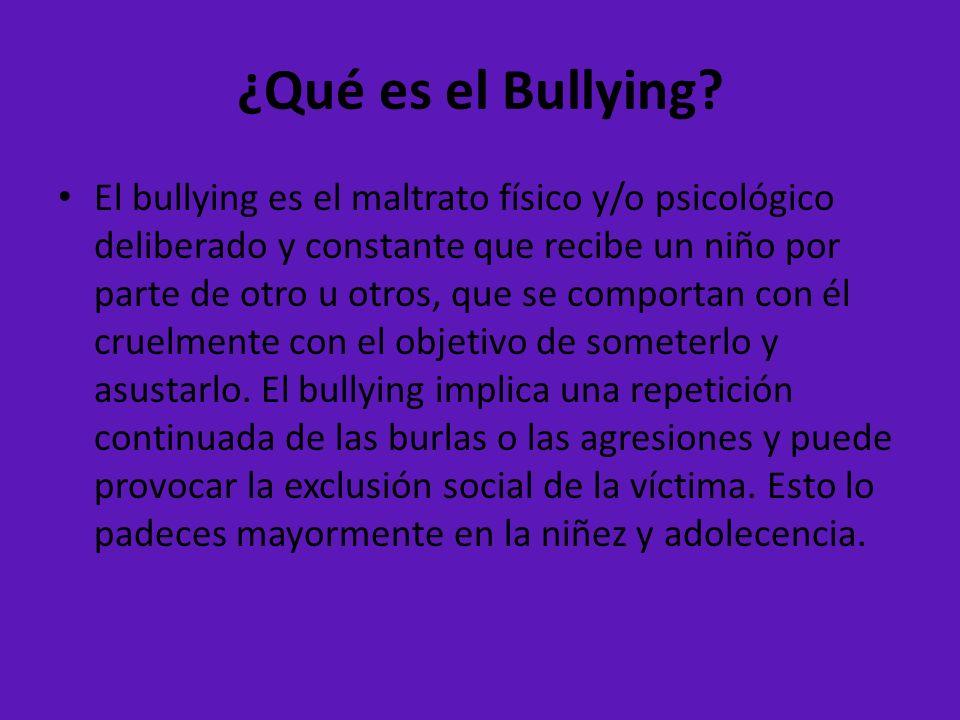 ¿Qué es el Bullying? El bullying es el maltrato físico y/o psicológico deliberado y constante que recibe un niño por parte de otro u otros, que se com