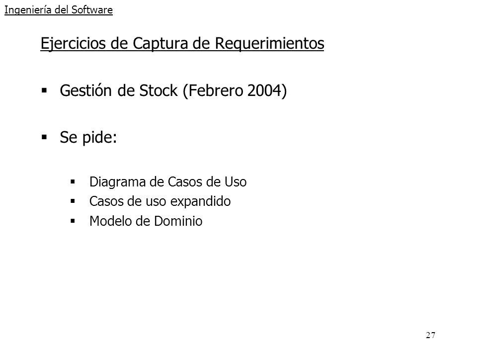 27 Ingeniería del Software Ejercicios de Captura de Requerimientos Gestión de Stock (Febrero 2004) Se pide: Diagrama de Casos de Uso Casos de uso expandido Modelo de Dominio