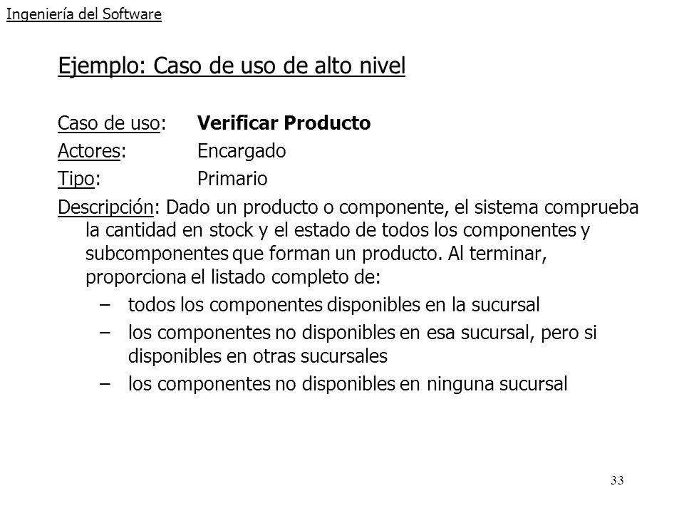 33 Ingeniería del Software Ejemplo: Caso de uso de alto nivel Caso de uso: Verificar Producto Actores: Encargado Tipo: Primario Descripción: Dado un p