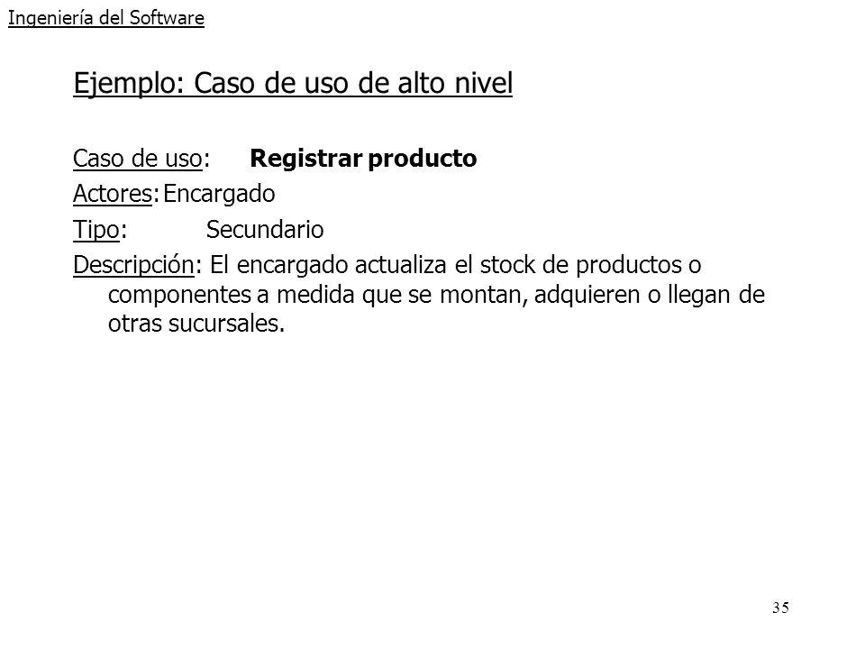 35 Ingeniería del Software Ejemplo: Caso de uso de alto nivel Caso de uso: Registrar producto Actores:Encargado Tipo:Secundario Descripción: El encarg