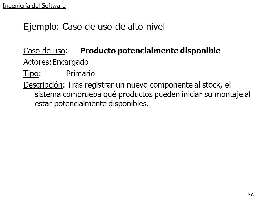 36 Ingeniería del Software Ejemplo: Caso de uso de alto nivel Caso de uso: Producto potencialmente disponible Actores:Encargado Tipo:Primario Descripc