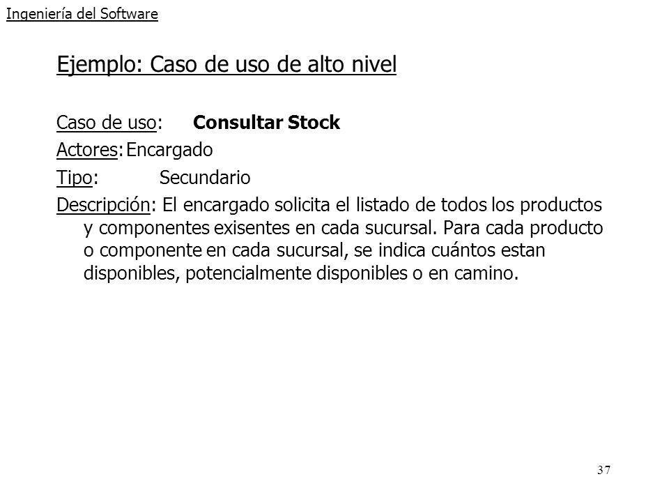37 Ingeniería del Software Ejemplo: Caso de uso de alto nivel Caso de uso: Consultar Stock Actores:Encargado Tipo:Secundario Descripción: El encargado