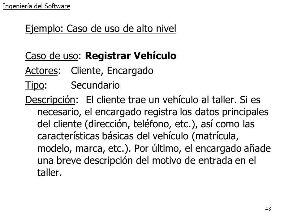 48 Ingeniería del Software Ejemplo: Caso de uso de alto nivel Caso de uso: Registrar Vehículo Actores:Cliente, Encargado Tipo:Secundario Descripción:El cliente trae un vehículo al taller.