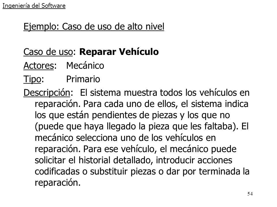 54 Ingeniería del Software Ejemplo: Caso de uso de alto nivel Caso de uso: Reparar Vehículo Actores:Mecánico Tipo:Primario Descripción:El sistema muestra todos los vehículos en reparación.