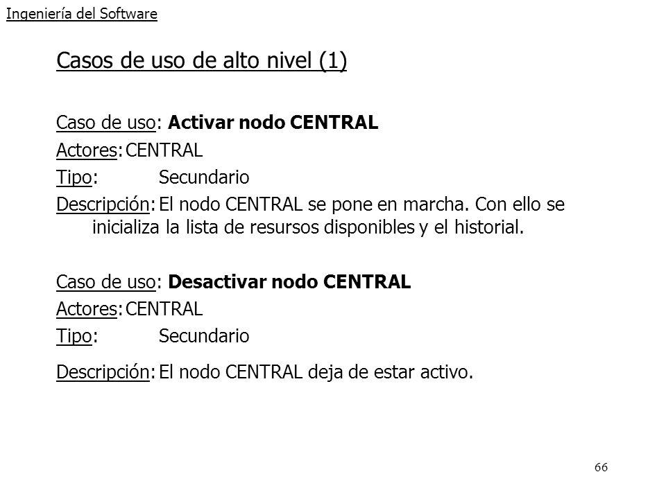 66 Ingeniería del Software Casos de uso de alto nivel (1) Caso de uso: Activar nodo CENTRAL Actores:CENTRAL Tipo:Secundario Descripción:El nodo CENTRAL se pone en marcha.