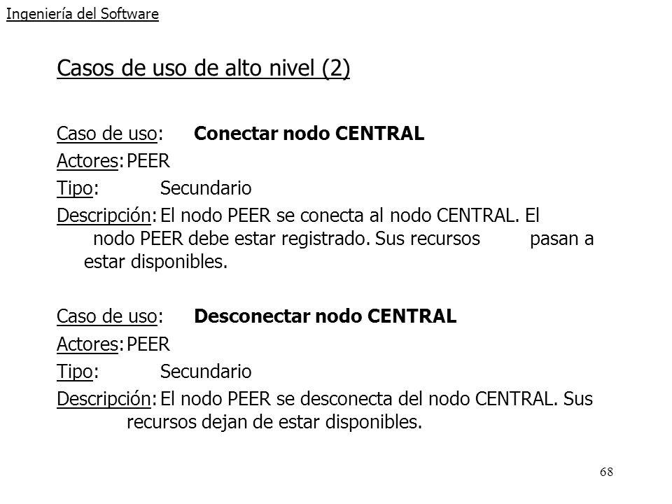 68 Ingeniería del Software Casos de uso de alto nivel (2) Caso de uso: Conectar nodo CENTRAL Actores:PEER Tipo:Secundario Descripción:El nodo PEER se conecta al nodo CENTRAL.