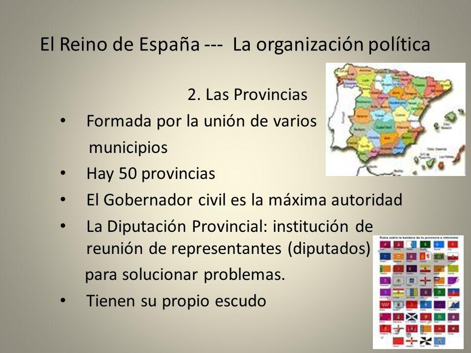 El Reino de España --- La organización política 2. Las Provincias Formada por la unión de varios municipios Hay 50 provincias El Gobernador civil es l