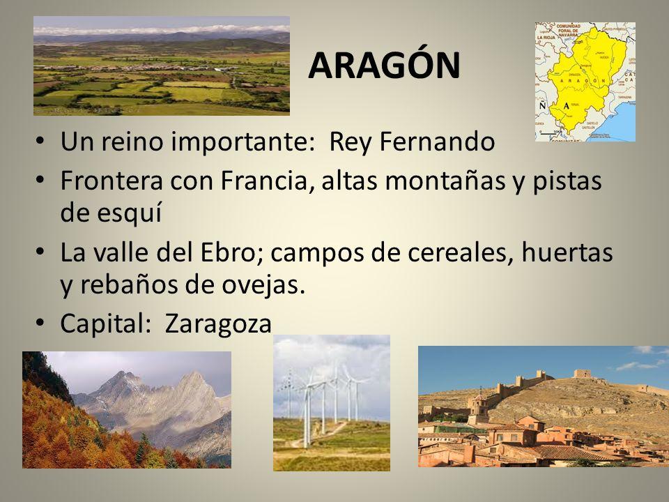 ARAGÓN Un reino importante: Rey Fernando Frontera con Francia, altas montañas y pistas de esquí La valle del Ebro; campos de cereales, huertas y rebañ