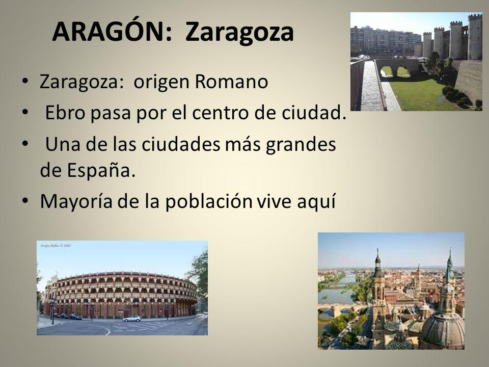 ARAGÓN: Zaragoza Zaragoza: origen Romano Ebro pasa por el centro de ciudad. Una de las ciudades más grandes de España. Mayoría de la población vive aq