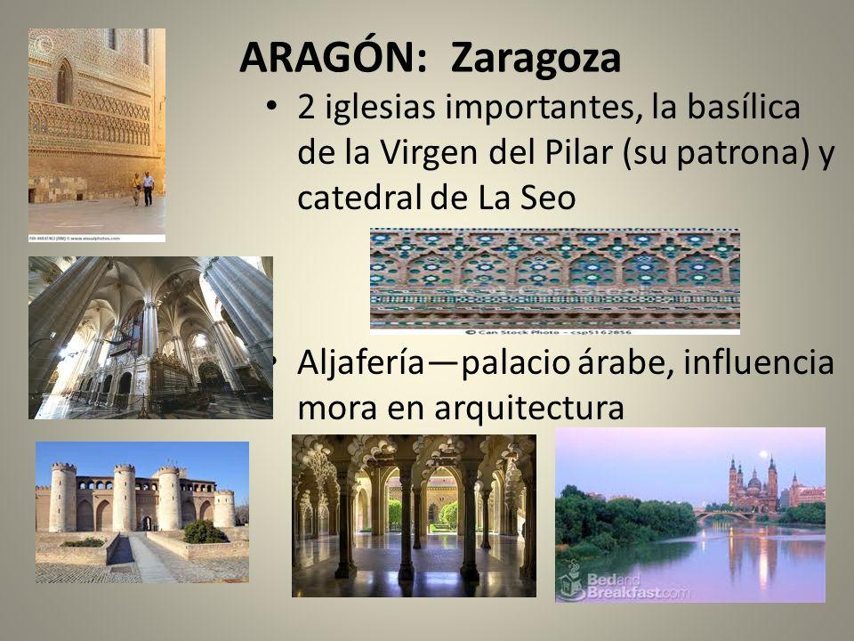 ARAGÓN: Zaragoza 2 iglesias importantes, la basílica de la Virgen del Pilar (su patrona) y catedral de La Seo Aljaferíapalacio árabe, influencia mora