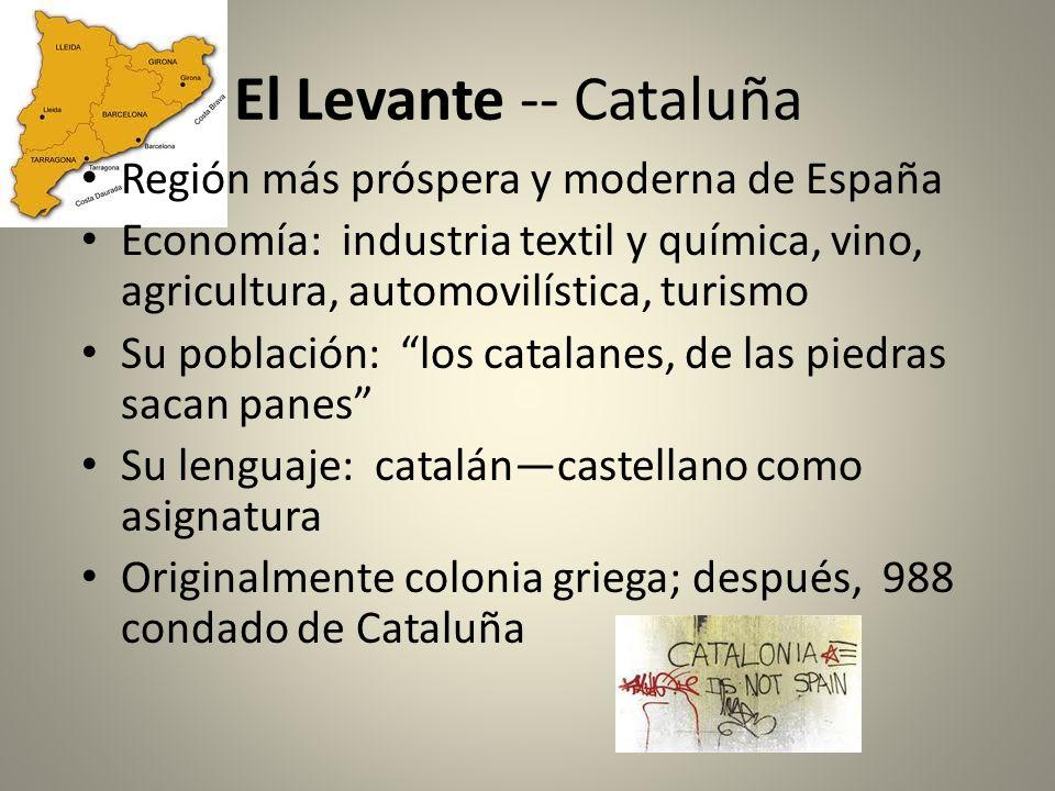 El Levante -- Cataluña Región más próspera y moderna de España Economía: industria textil y química, vino, agricultura, automovilística, turismo Su po