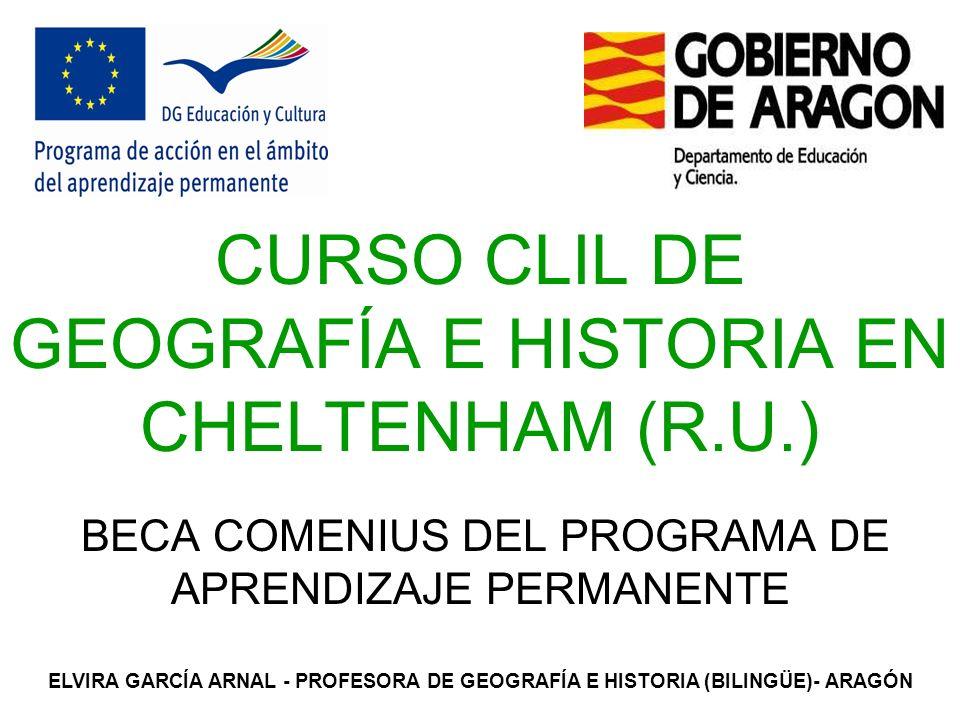 CURSO CLIL DE GEOGRAFÍA E HISTORIA EN CHELTENHAM (R.U.) BECA COMENIUS DEL PROGRAMA DE APRENDIZAJE PERMANENTE ELVIRA GARCÍA ARNAL - PROFESORA DE GEOGRAFÍA E HISTORIA (BILINGÜE)- ARAGÓN