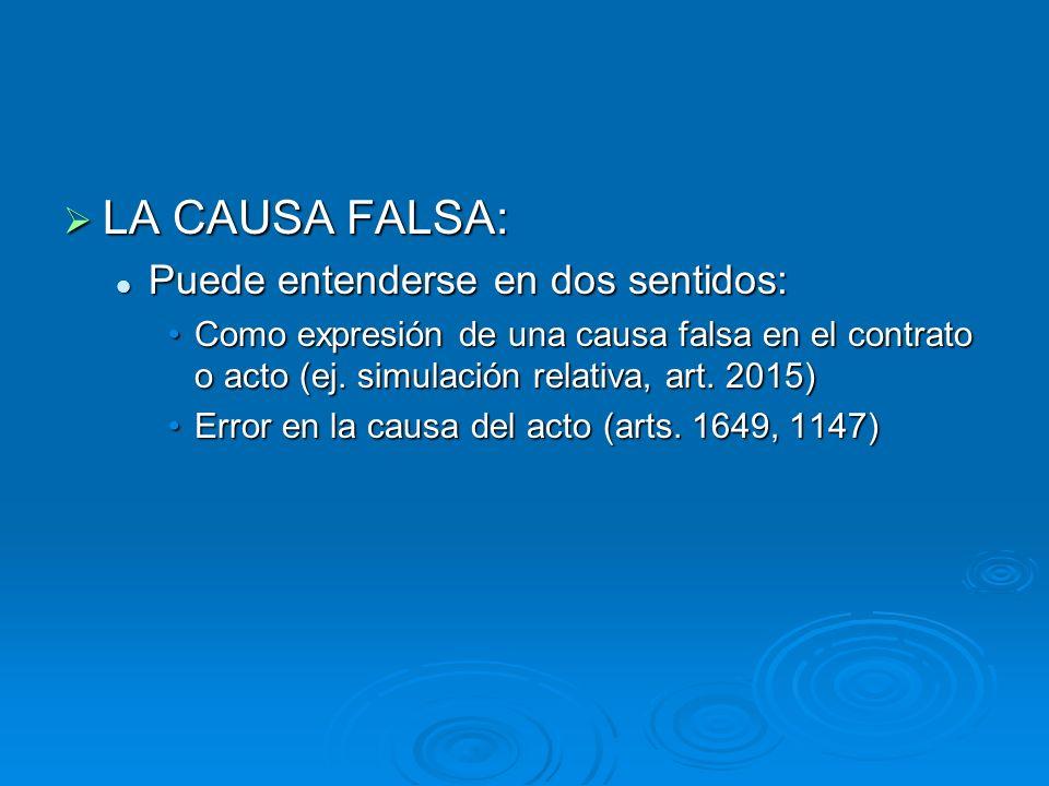 LA CAUSA FALSA: LA CAUSA FALSA: Puede entenderse en dos sentidos: Puede entenderse en dos sentidos: Como expresión de una causa falsa en el contrato o