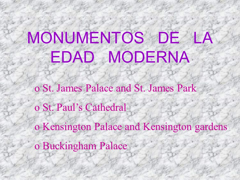 MONUMENTOS DE LA EDAD MODERNA o St. James Palace and St. James Park o St. Pauls Cathedral o Kensington Palace and Kensington gardens o Buckingham Pala