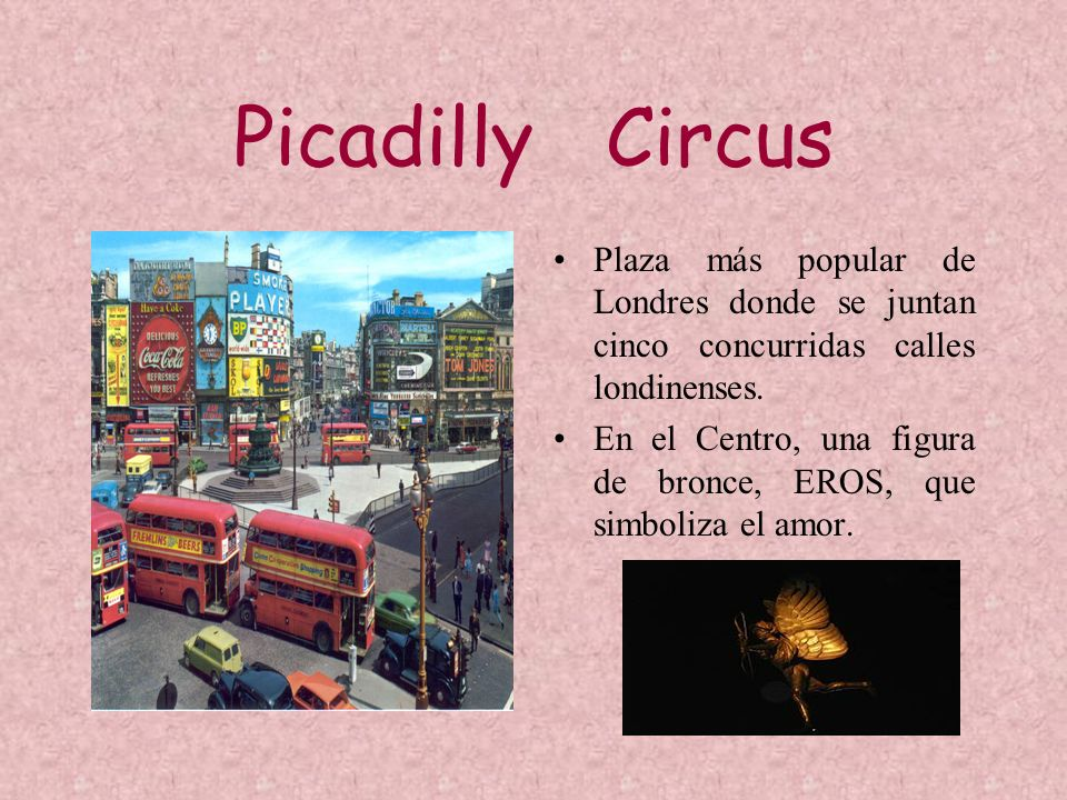 Picadilly Circus Plaza más popular de Londres donde se juntan cinco concurridas calles londinenses. En el Centro, una figura de bronce, EROS, que simb