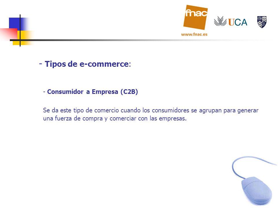 - Tipos de e-commerce: - Consumidor a Empresa (C2B) Se da este tipo de comercio cuando los consumidores se agrupan para generar una fuerza de compra y