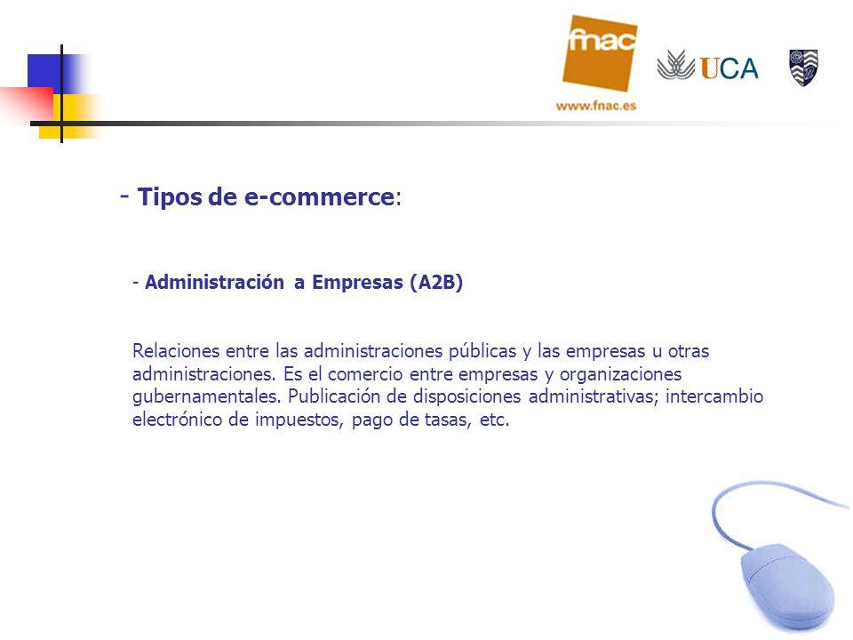 - Tipos de e-commerce: - Administración a Empresas (A2B) Relaciones entre las administraciones públicas y las empresas u otras administraciones. Es el