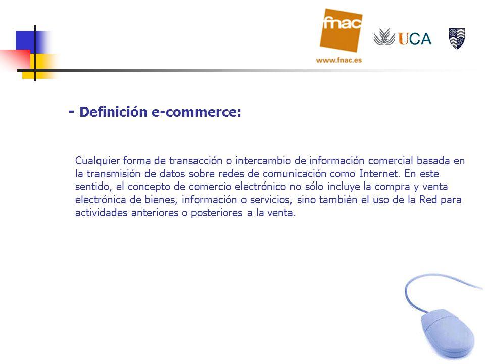 - Definición e-commerce: Cualquier forma de transacción o intercambio de información comercial basada en la transmisión de datos sobre redes de comuni