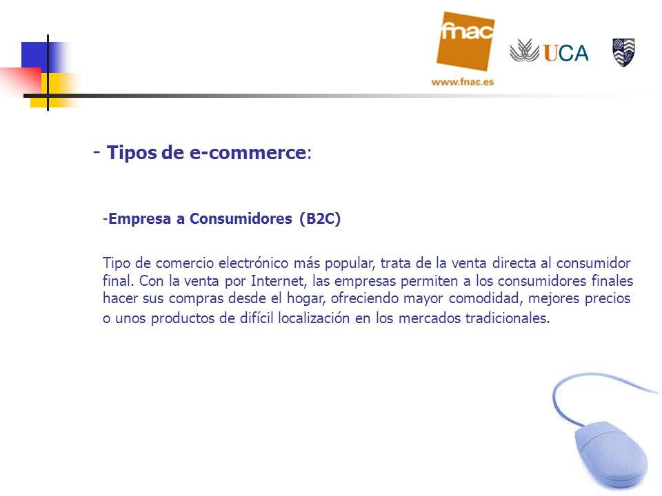 - Tipos de e-commerce: -Empresa a Consumidores (B2C) Tipo de comercio electrónico más popular, trata de la venta directa al consumidor final. Con la v