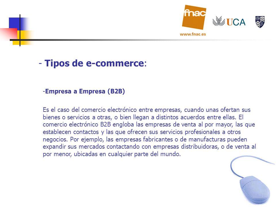 - Tipos de e-commerce: -Empresa a Empresa (B2B) Es el caso del comercio electrónico entre empresas, cuando unas ofertan sus bienes o servicios a otras