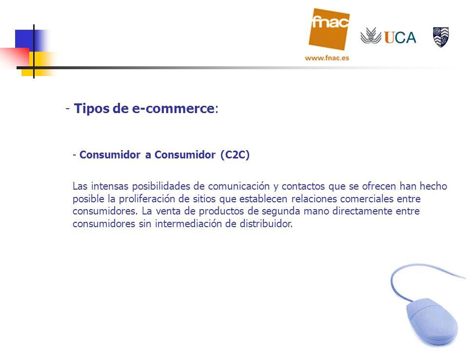 - Tipos de e-commerce: - Consumidor a Consumidor (C2C) Las intensas posibilidades de comunicación y contactos que se ofrecen han hecho posible la prol