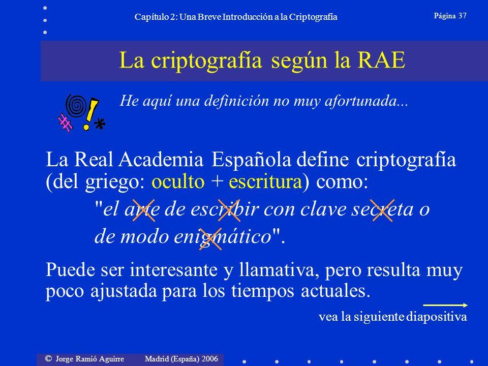 © Jorge Ramió Aguirre Madrid (España) 2006 Página 37 Capítulo 2: Una Breve Introducción a la Criptografía La criptografía según la RAE He aquí una definición no muy afortunada...