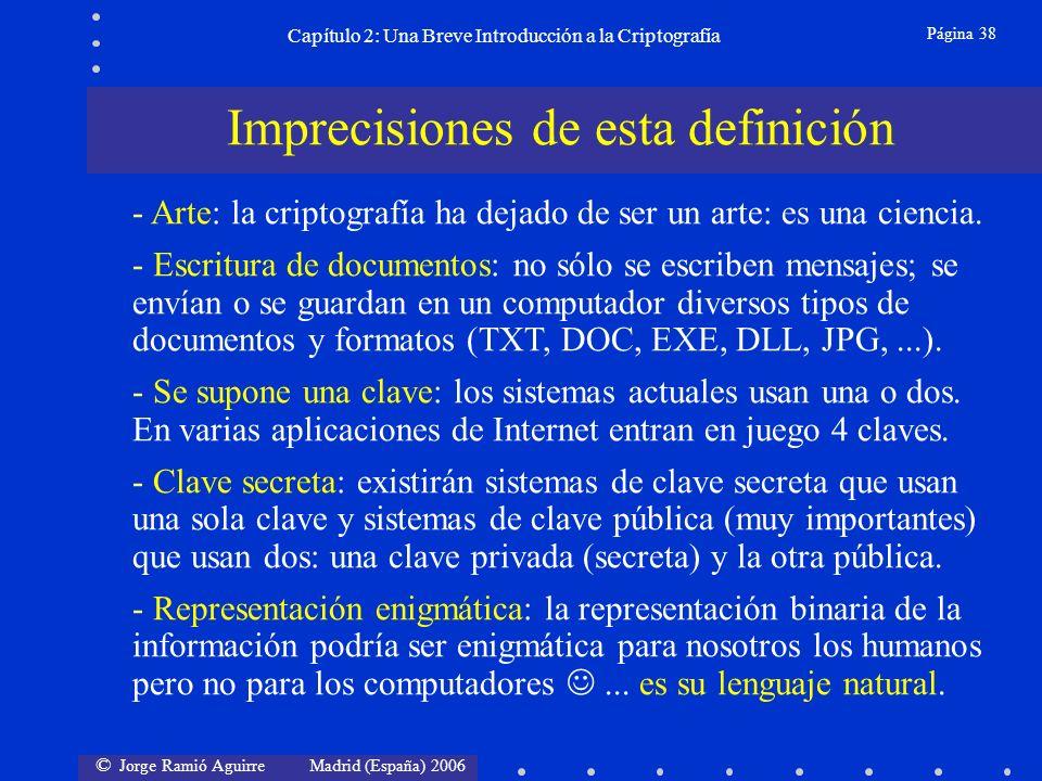 © Jorge Ramió Aguirre Madrid (España) 2006 Página 38 Capítulo 2: Una Breve Introducción a la Criptografía Imprecisiones de esta definición - Arte: la criptografía ha dejado de ser un arte: es una ciencia.
