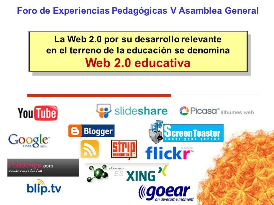 Foro de Experiencias Pedagógicas V Asamblea General La Web 2.0 por su desarrollo relevante en el terreno de la educación se denomina Web 2.0 educativa