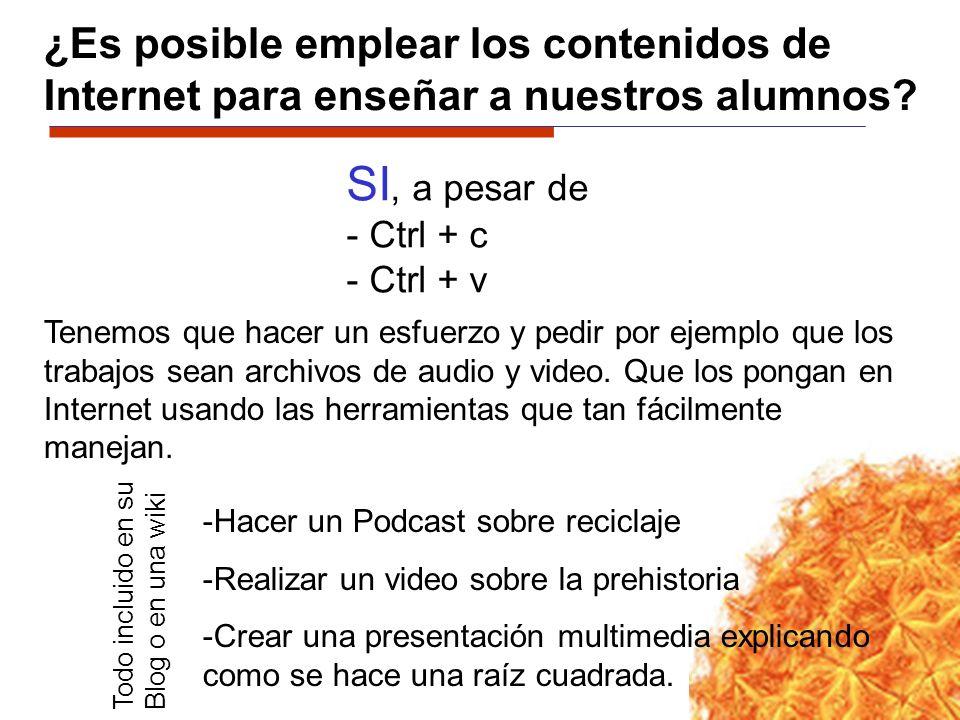 ¿Es posible emplear los contenidos de Internet para enseñar a nuestros alumnos? SI, a pesar de - Ctrl + c - Ctrl + v Tenemos que hacer un esfuerzo y p
