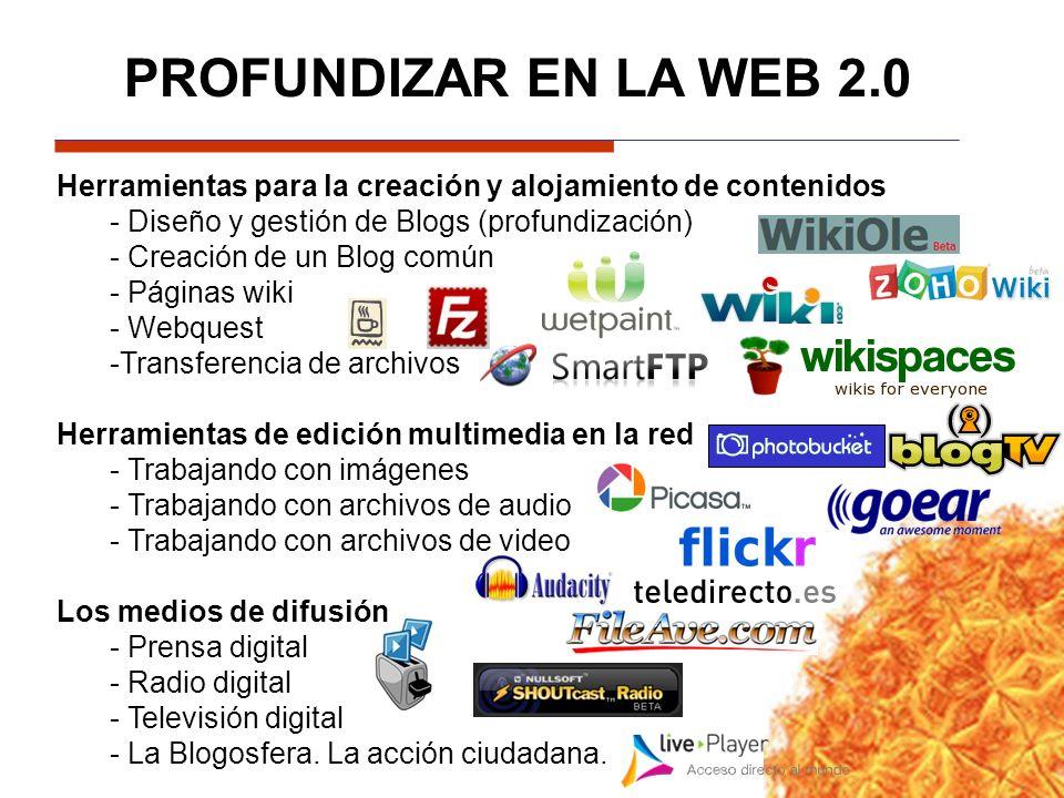 PROFUNDIZAR EN LA WEB 2.0 Herramientas para la creación y alojamiento de contenidos - Diseño y gestión de Blogs (profundización) - Creación de un Blog común - Páginas wiki - Webquest -Transferencia de archivos Herramientas de edición multimedia en la red - Trabajando con imágenes - Trabajando con archivos de audio - Trabajando con archivos de video Los medios de difusión - Prensa digital - Radio digital - Televisión digital - La Blogosfera.