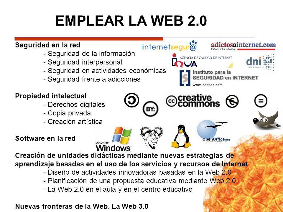 EMPLEAR LA WEB 2.0 Seguridad en la red - Seguridad de la información - Seguridad interpersonal - Seguridad en actividades económicas - Seguridad frente a adicciones Propiedad intelectual - Derechos digitales - Copia privada - Creación artística Software en la red Creación de unidades didácticas mediante nuevas estrategias de aprendizaje basadas en el uso de los servicios y recursos de Internet - Diseño de actividades innovadoras basadas en la Web 2.0 - Planificación de una propuesta educativa mediante Web 2.0 - La Web 2.0 en el aula y en el centro educativo Nuevas fronteras de la Web.