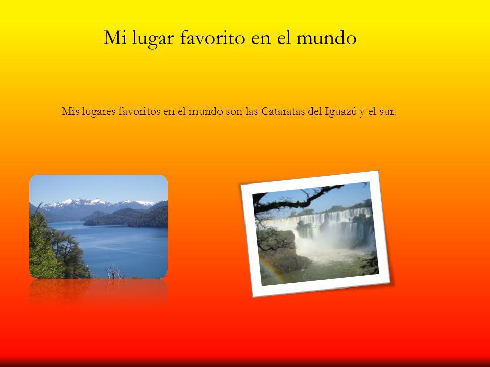 Mi lugar favorito en el mundo Mis lugares favoritos en el mundo son las Cataratas del Iguazú y el sur.
