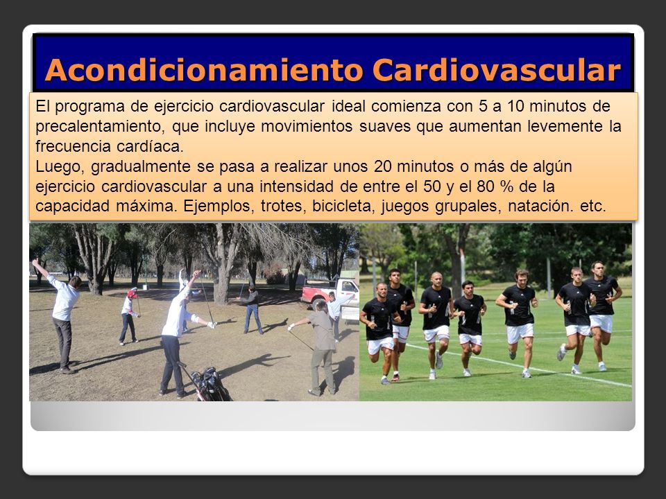 Acondicionamiento Cardiovascular El programa de ejercicio cardiovascular ideal comienza con 5 a 10 minutos de precalentamiento, que incluye movimientos suaves que aumentan levemente la frecuencia cardíaca.