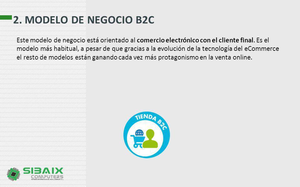 2. MODELO DE NEGOCIO B2C Este modelo de negocio está orientado al comercio electrónico con el cliente final. Es el modelo más habitual, a pesar de que
